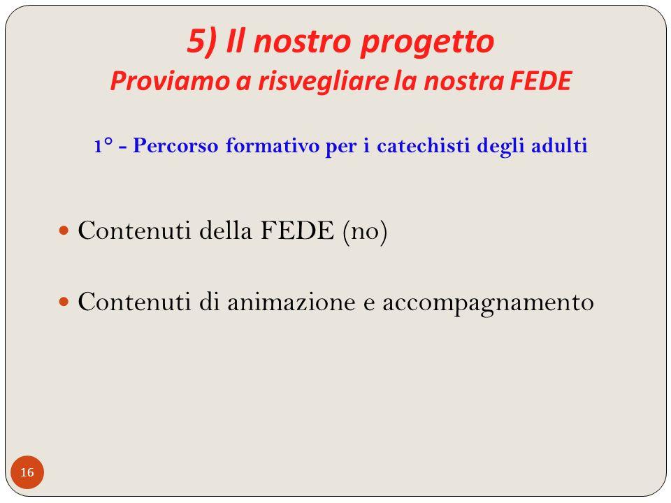 5) Il nostro progetto Proviamo a risvegliare la nostra FEDE 16 Contenuti della FEDE (no) Contenuti di animazione e accompagnamento 1° - Percorso forma