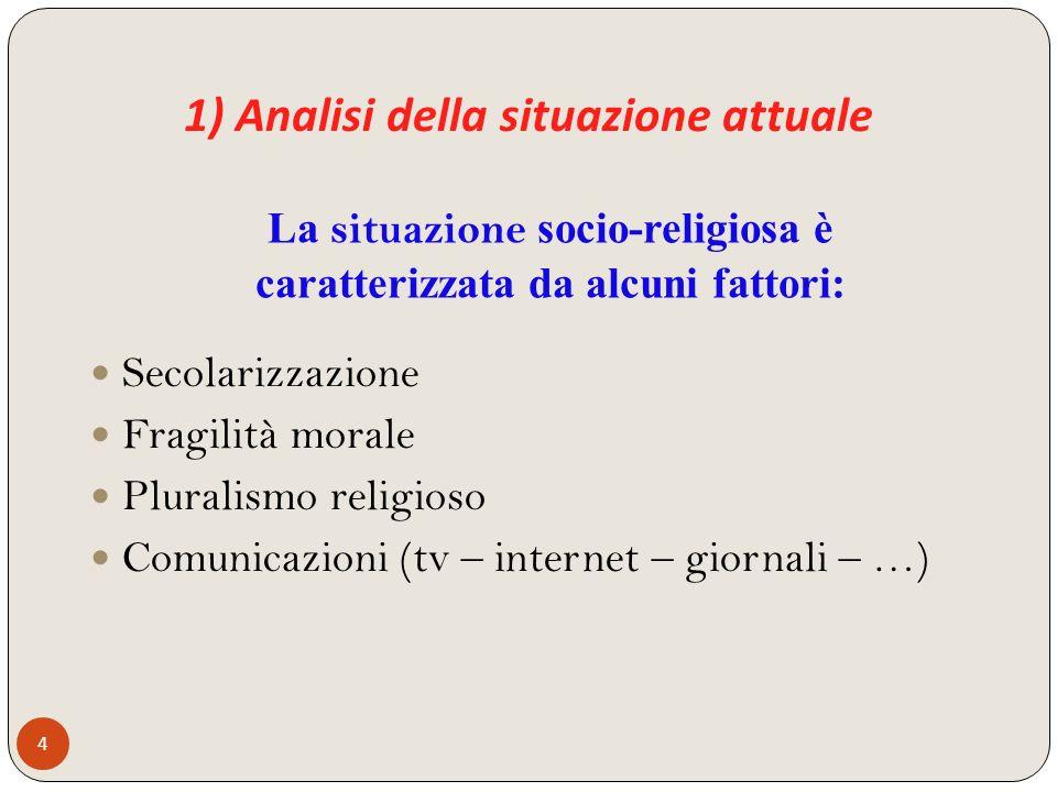 1) Analisi della situazione attuale 4 Secolarizzazione Fragilità morale Pluralismo religioso Comunicazioni (tv – internet – giornali – …) La situazion