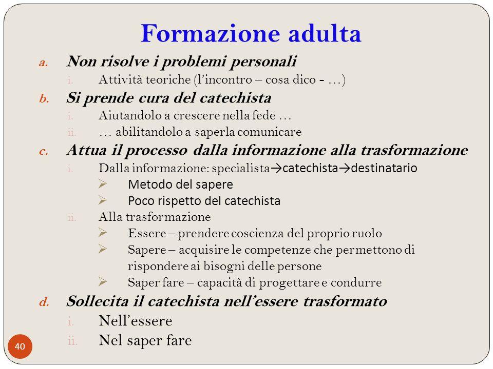 40 a. Non risolve i problemi personali i. Attività teoriche (lincontro – cosa dico - …) b. Si prende cura del catechista i. Aiutandolo a crescere nell