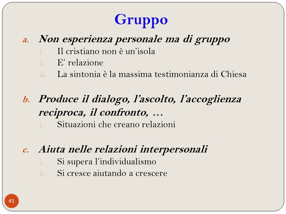 41 a. Non esperienza personale ma di gruppo i. Il cristiano non è unisola ii. E relazione iii. La sintonia è la massima testimonianza di Chiesa b. Pro