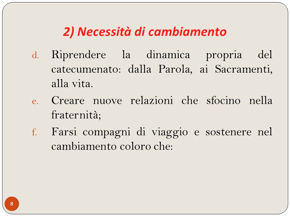 2) Necessità di cambiamento 8 d. Riprendere la dinamica propria del catecumenato: dalla Parola, ai Sacramenti, alla vita. e. Creare nuove relazioni ch