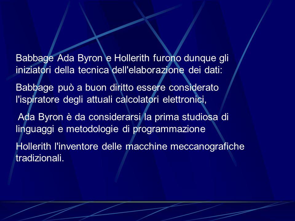 Babbage Ada Byron e Hollerith furono dunque gli iniziatori della tecnica dell'elaborazione dei dati: Babbage può a buon diritto essere considerato l'i