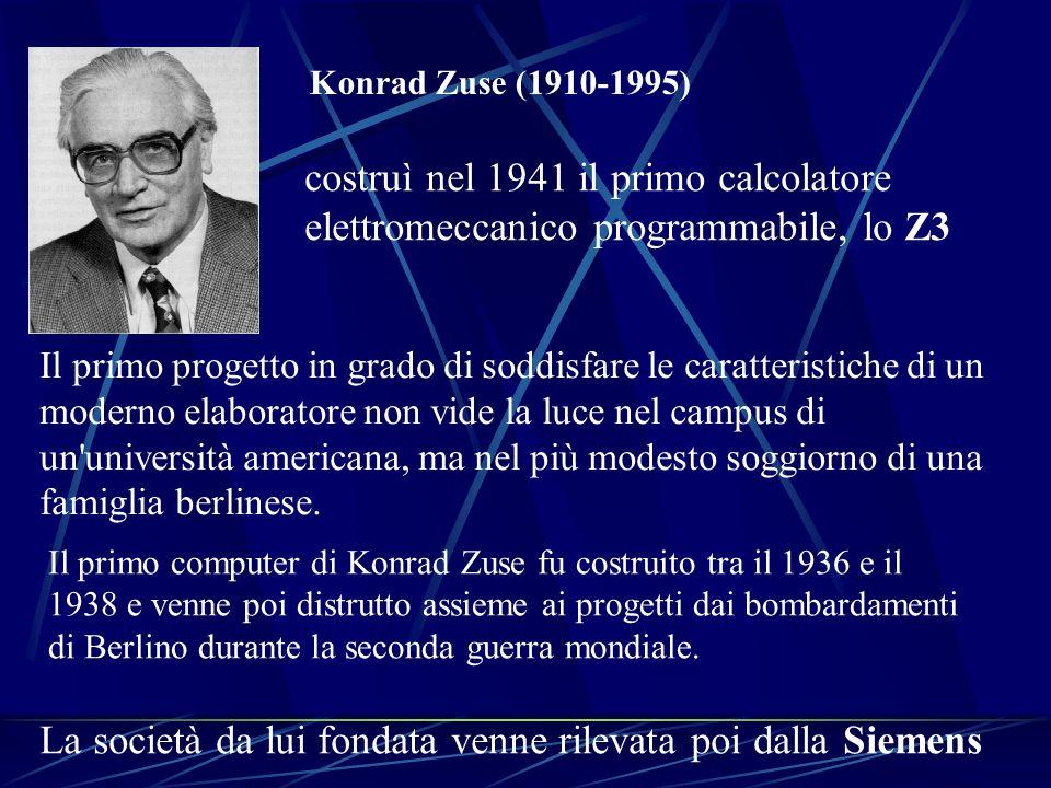Konrad Zuse (1910-1995) costruì nel 1941 il primo calcolatore elettromeccanico programmabile, lo Z3 Il primo progetto in grado di soddisfare le caratt