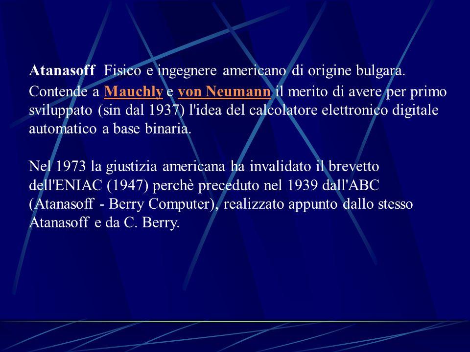 Atanasoff Fisico e ingegnere americano di origine bulgara. Contende a Mauchly e von Neumann il merito di avere per primo sviluppato (sin dal 1937) l'i