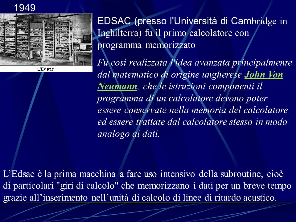 1949 EDSAC (presso l'Università di Cam bridge in Inghilterra) fu il primo calcolatore con programma memorizzato Fu così realizzata l'idea avanzata pri
