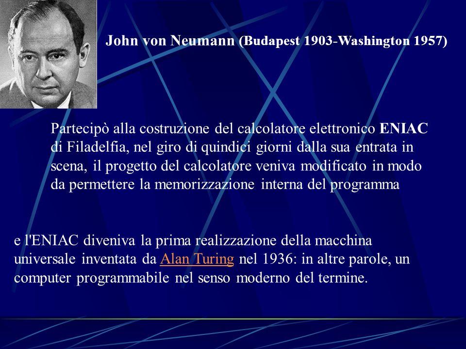 John von Neumann (Budapest 1903-Washington 1957) Partecipò alla costruzione del calcolatore elettronico ENIAC di Filadelfia, nel giro di quindici gior