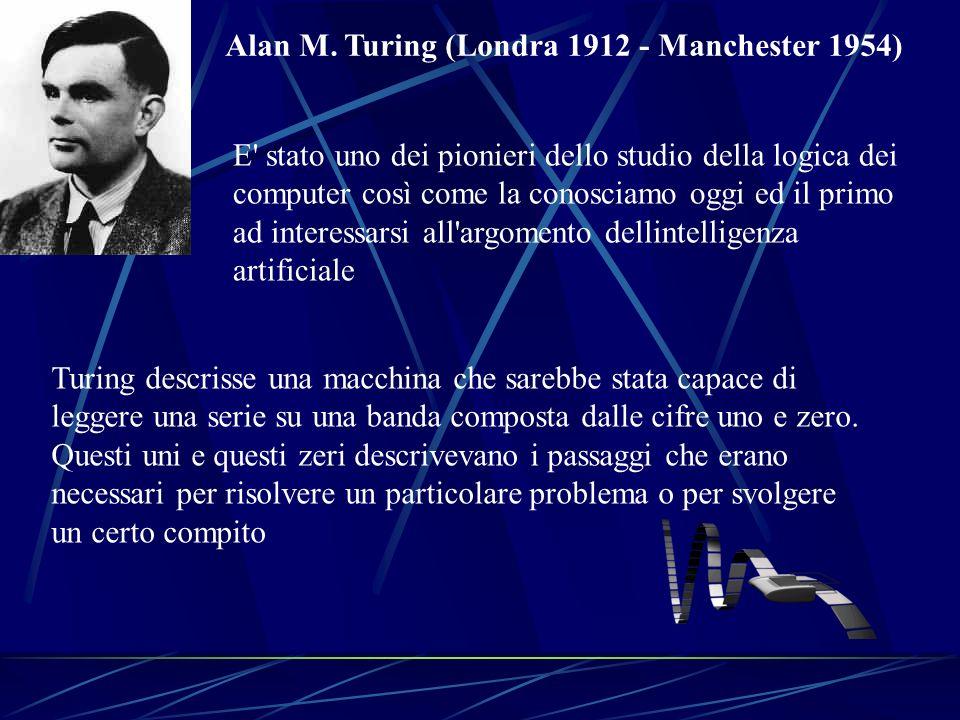 Alan M. Turing (Londra 1912 - Manchester 1954) E' stato uno dei pionieri dello studio della logica dei computer così come la conosciamo oggi ed il pri