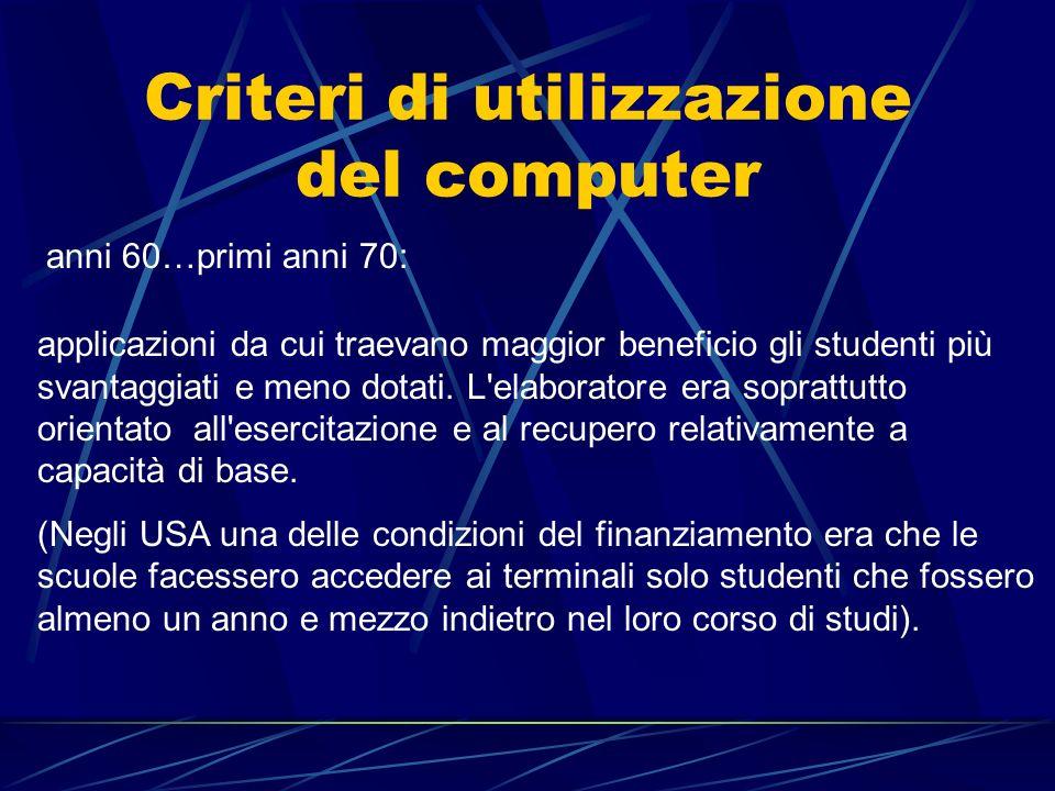 Criteri di utilizzazione del computer anni 60…primi anni 70: applicazioni da cui traevano maggior beneficio gli studenti più svantaggiati e meno dotat