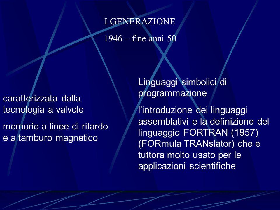 I GENERAZIONE 1946 – fine anni 50 caratterizzata dalla tecnologia a valvole memorie a linee di ritardo e a tamburo magnetico Linguaggi simbolici di pr