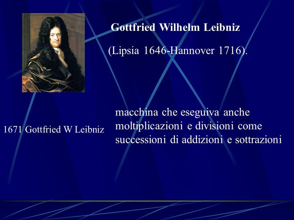 1671 Gottfried W Leibniz macchina che eseguiva anche moltiplicazioni e divisioni come successioni di addizioni e sottrazioni Gottfried Wilhelm Leibniz
