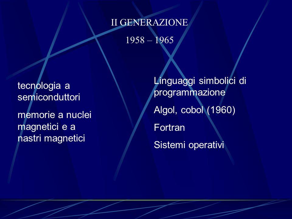 II GENERAZIONE 1958 – 1965 tecnologia a semiconduttori memorie a nuclei magnetici e a nastri magnetici Linguaggi simbolici di programmazione Algol, co