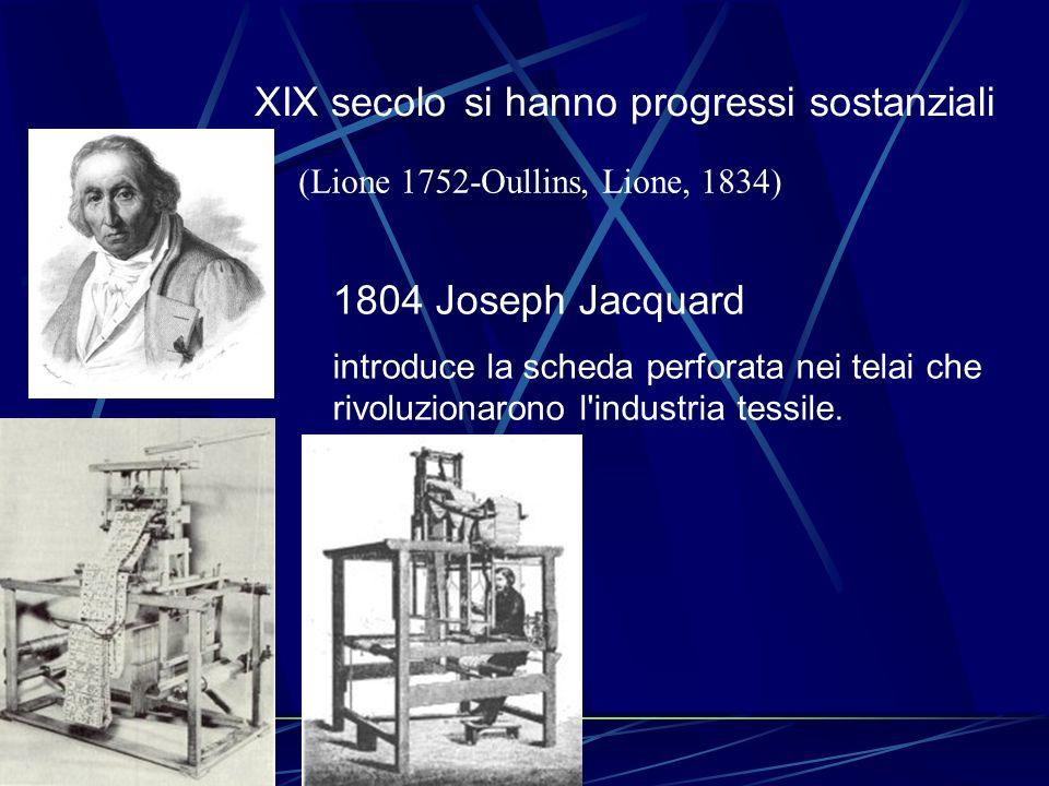 XIX secolosi hanno progressi sostanziali 1804 Joseph Jacquard introduce la scheda perforata nei telai che rivoluzionarono l'industria tessile. (Lione