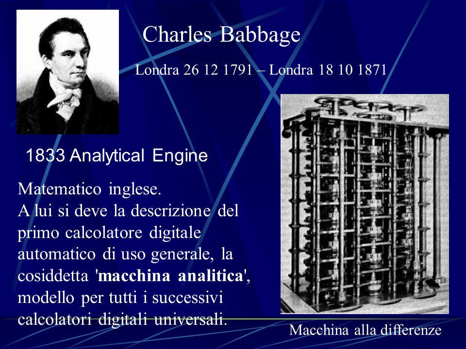 Charles Babbage Londra 26 12 1791 – Londra 18 10 1871 1833 Analytical Engine Matematico inglese. A lui si deve la descrizione del primo calcolatore di
