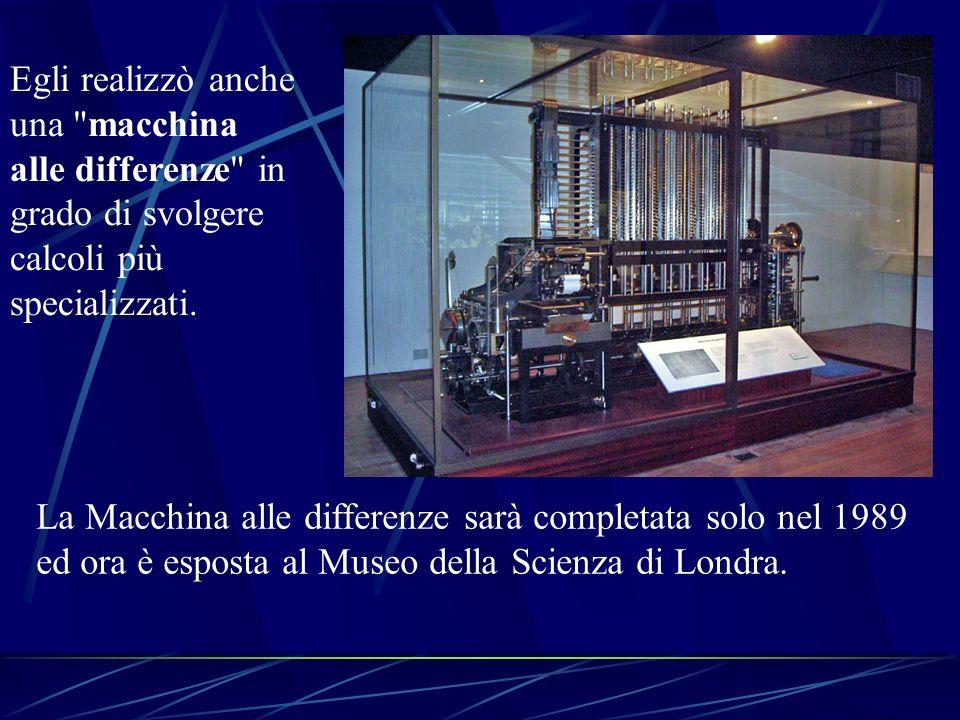 La Macchina alle differenze sarà completata solo nel 1989 ed ora è esposta al Museo della Scienza di Londra. Egli realizzò anche una