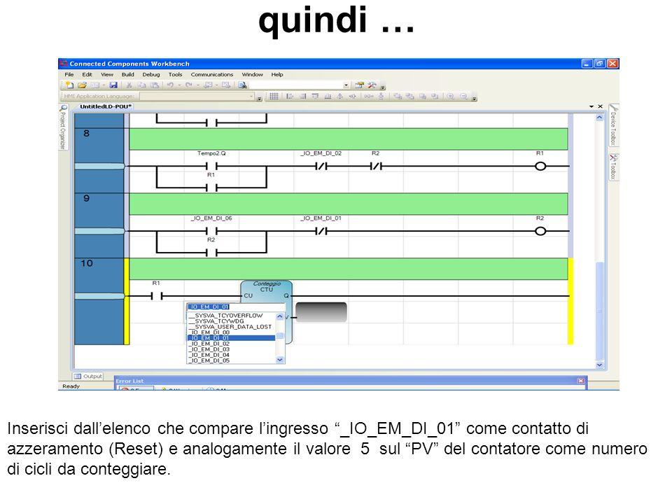 quindi … Inserisci dallelenco che compare lingresso _IO_EM_DI_01 come contatto di azzeramento (Reset) e analogamente il valore 5 sul PV del contatore come numero di cicli da conteggiare.