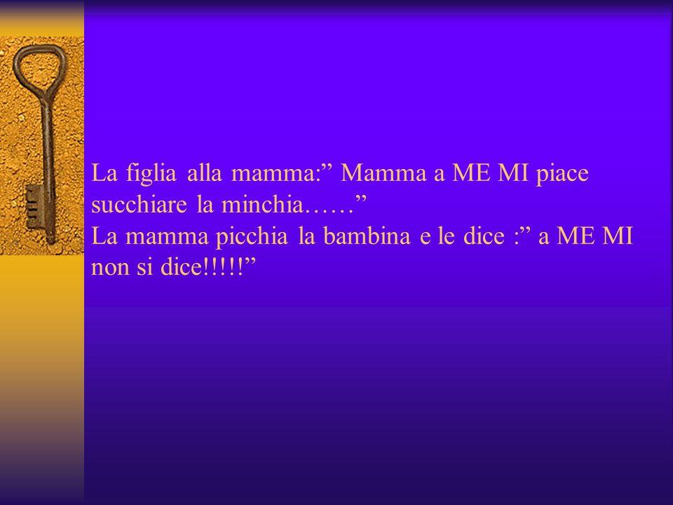La figlia alla mamma: Mamma a ME MI piace succhiare la minchia…… La mamma picchia la bambina e le dice : a ME MI non si dice!!!!!