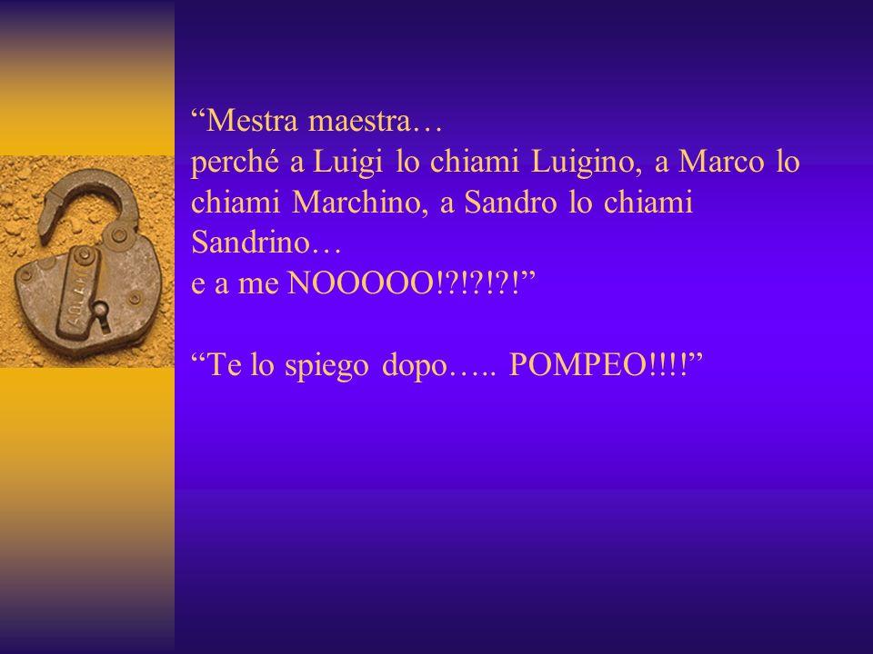 Mestra maestra… perché a Luigi lo chiami Luigino, a Marco lo chiami Marchino, a Sandro lo chiami Sandrino… e a me NOOOOO!?!?!?.
