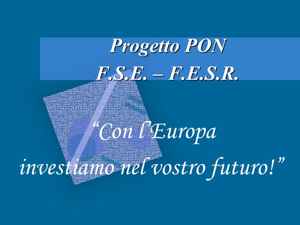 Progetto PON F.S.E. – F.E.S.R. Con lEuropa investiamo nel vostro futuro!