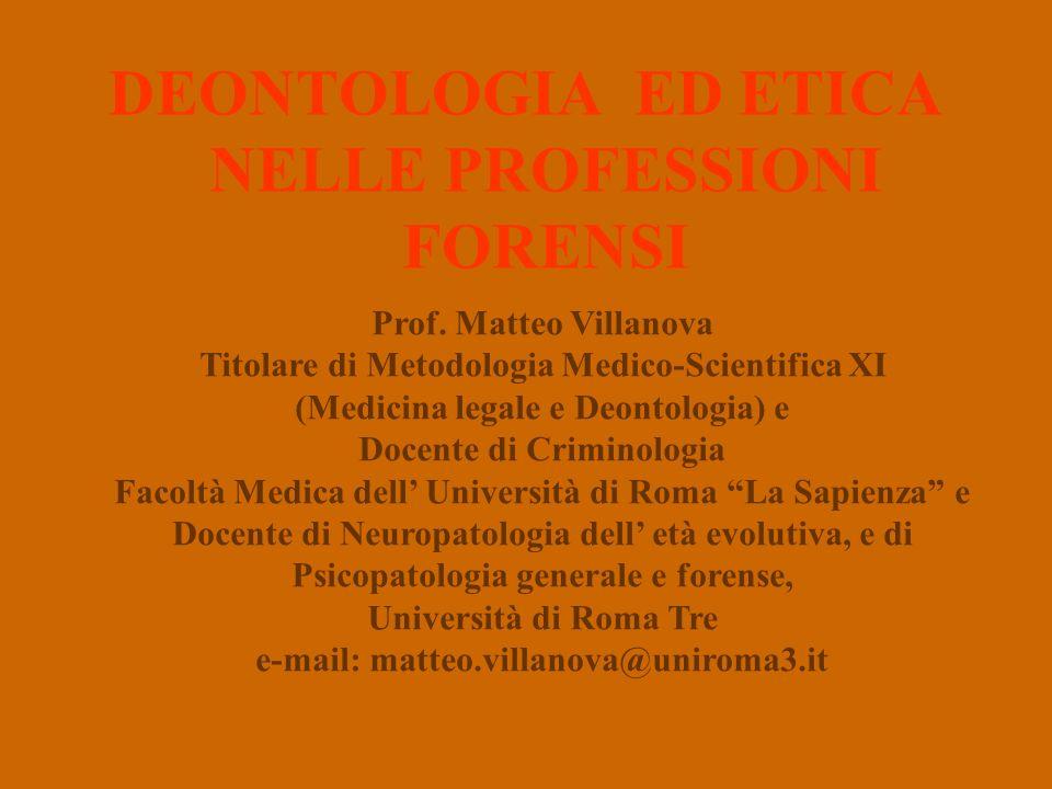 DEONTOLOGIA ED ETICA NELLE PROFESSIONI FORENSI Prof. Matteo Villanova Titolare di Metodologia Medico-Scientifica XI (Medicina legale e Deontologia) e