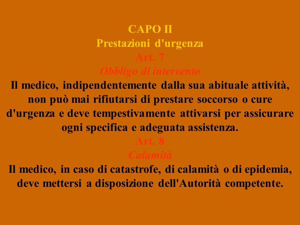 CAPO II Prestazioni d'urgenza Art. 7 Obbligo di intervento Il medico, indipendentemente dalla sua abituale attività, non può mai rifiutarsi di prestar