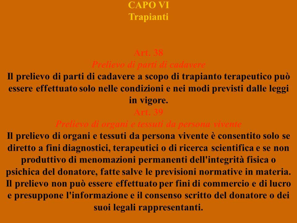 CAPO VI Trapianti Art. 38 Prelievo di parti di cadavere Il prelievo di parti di cadavere a scopo di trapianto terapeutico può essere effettuato solo n