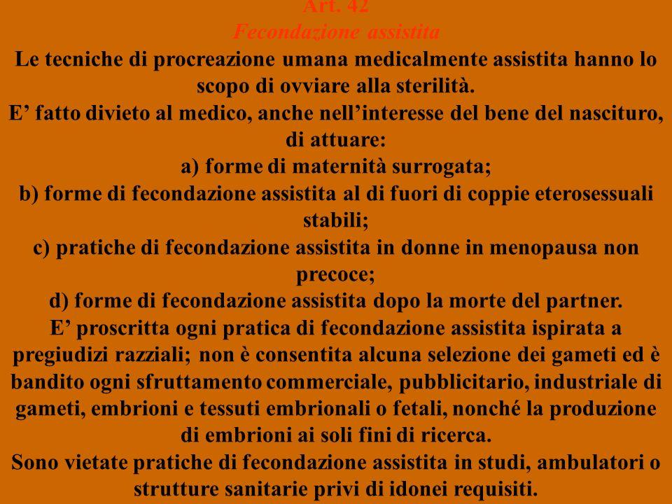 Art. 42 Fecondazione assistita Le tecniche di procreazione umana medicalmente assistita hanno lo scopo di ovviare alla sterilità. E fatto divieto al m