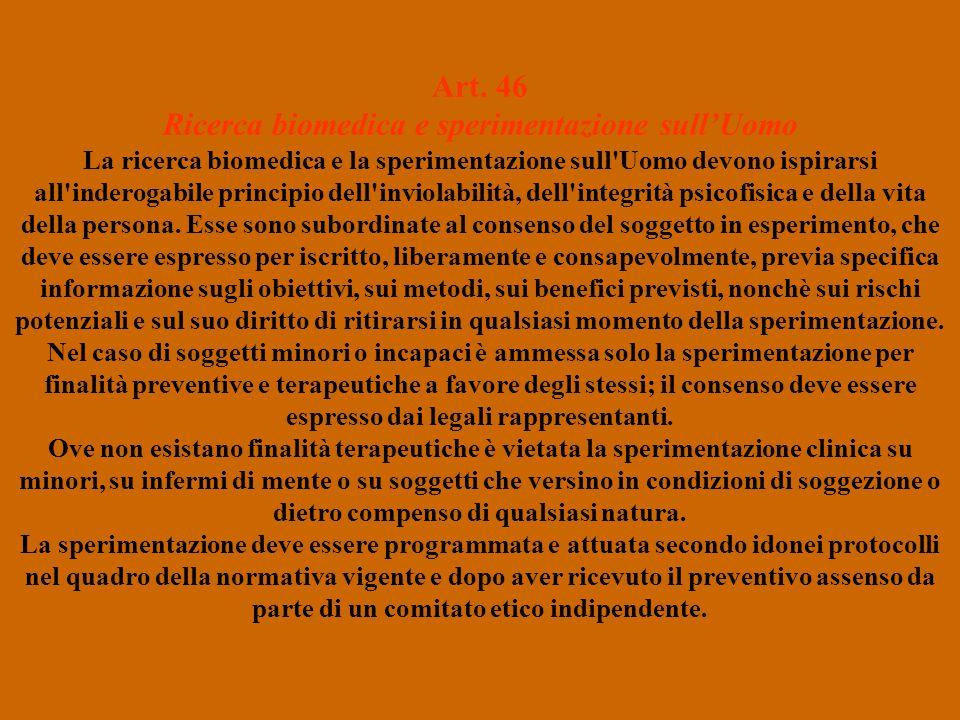Art. 46 Ricerca biomedica e sperimentazione sullUomo La ricerca biomedica e la sperimentazione sull'Uomo devono ispirarsi all'inderogabile principio d