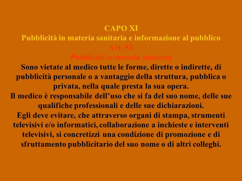 CAPO XI Pubblicità in materia sanitaria e informazione al pubblico Art. 53 Pubblicità in materia sanitaria Sono vietate al medico tutte le forme, dire