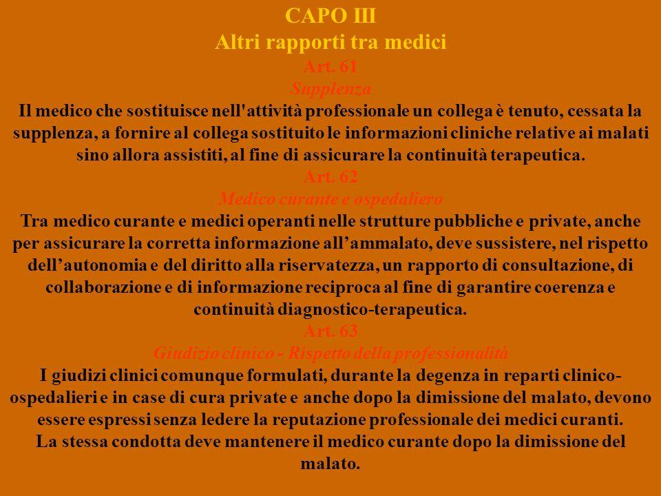 CAPO III Altri rapporti tra medici Art. 61 Supplenza Il medico che sostituisce nell'attività professionale un collega è tenuto, cessata la supplenza,