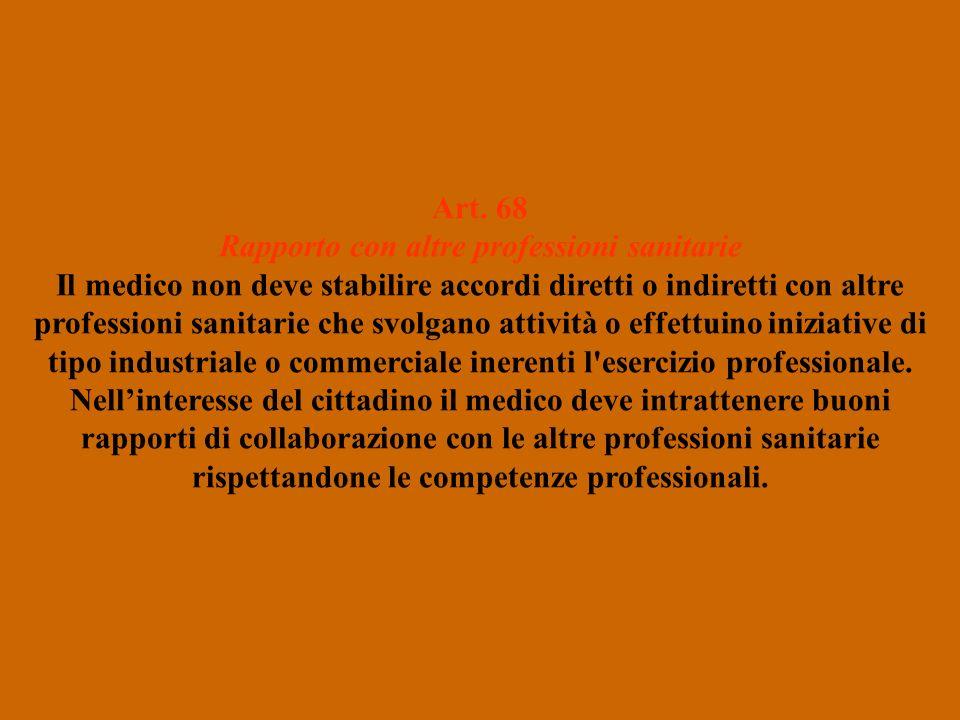 Art. 68 Rapporto con altre professioni sanitarie Il medico non deve stabilire accordi diretti o indiretti con altre professioni sanitarie che svolgano
