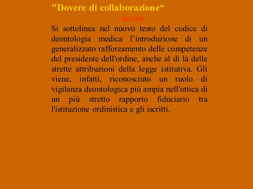 Dovere di collaborazione -Art.66 Si sottolinea nel nuovo testo del codice di deontologia medica lintroduzione di un generalizzato rafforzamento delle competenze del presidente dell ordine, anche al di là delle strette attribuzioni della legge istitutiva.