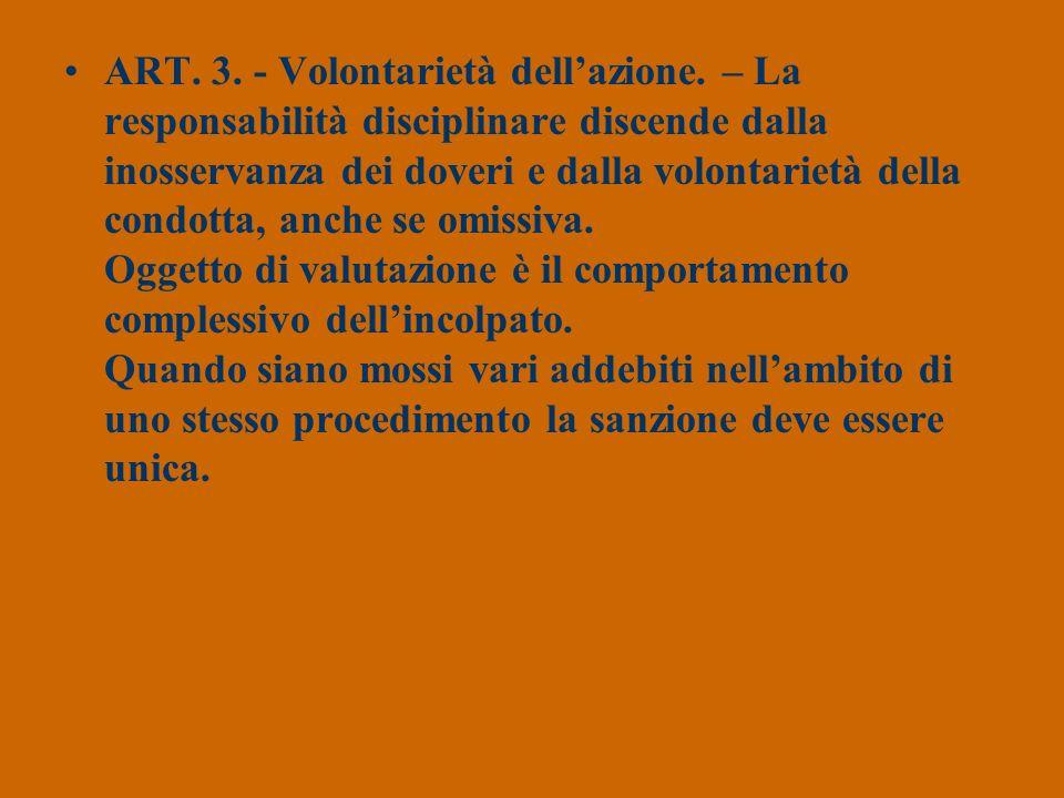 ART. 3. - Volontarietà dellazione. – La responsabilità disciplinare discende dalla inosservanza dei doveri e dalla volontarietà della condotta, anche