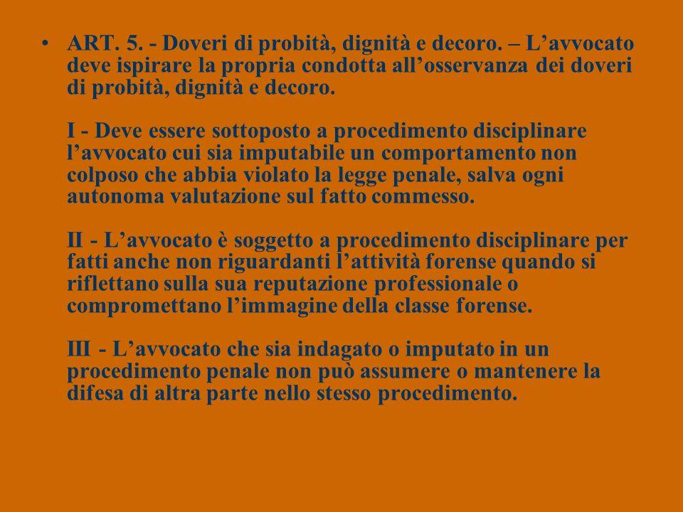 ART. 5. - Doveri di probità, dignità e decoro. – Lavvocato deve ispirare la propria condotta allosservanza dei doveri di probità, dignità e decoro. I