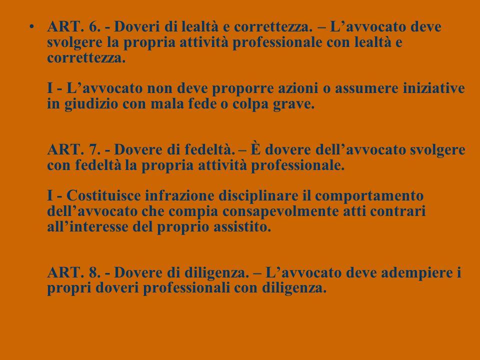 ART. 6. - Doveri di lealtà e correttezza. – Lavvocato deve svolgere la propria attività professionale con lealtà e correttezza. I - Lavvocato non deve