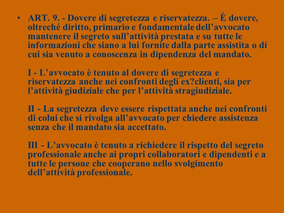 ART. 9. - Dovere di segretezza e riservatezza. – È dovere, oltreché diritto, primario e fondamentale dellavvocato mantenere il segreto sullattività pr