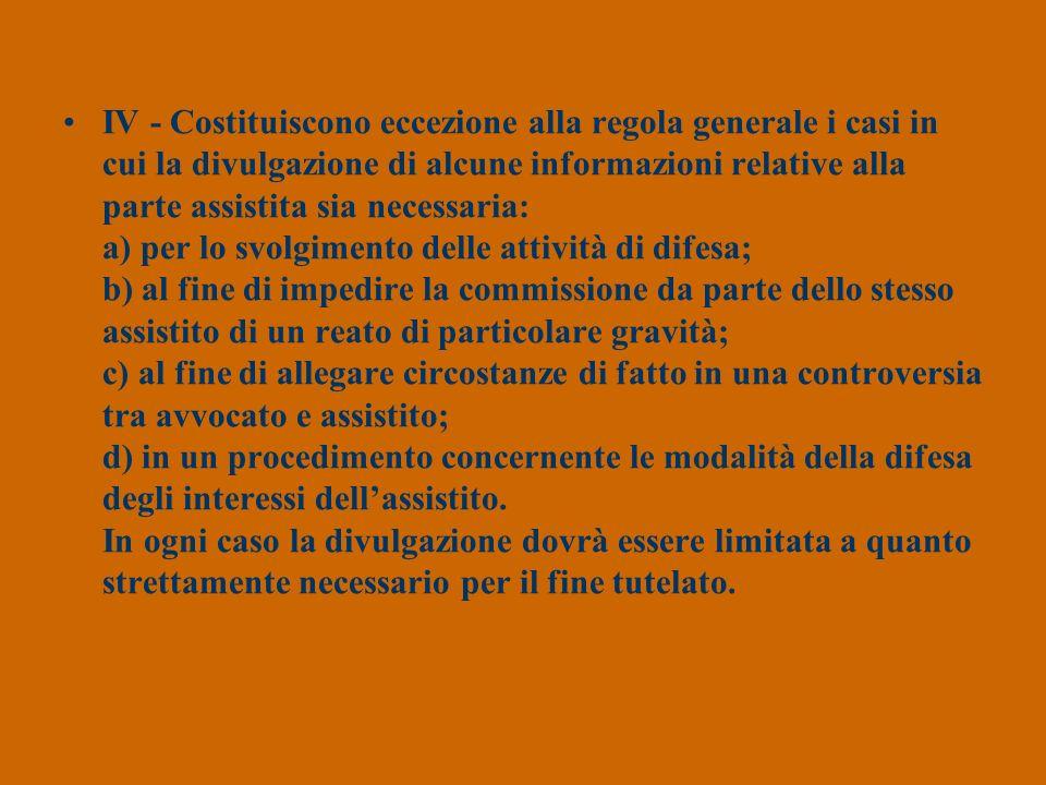 IV - Costituiscono eccezione alla regola generale i casi in cui la divulgazione di alcune informazioni relative alla parte assistita sia necessaria: a