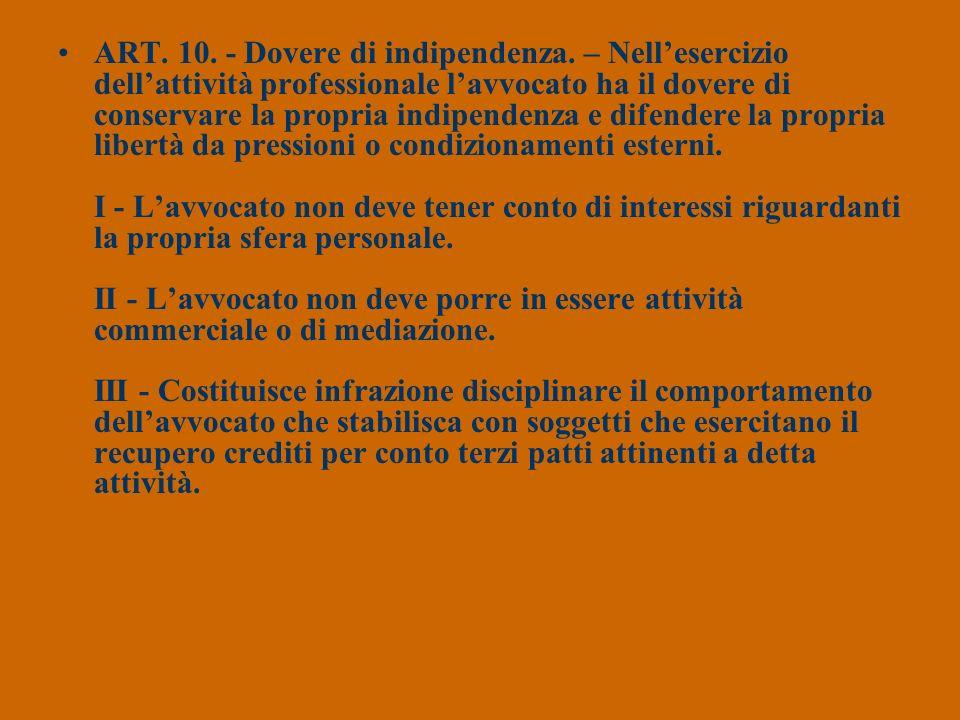 ART. 10. - Dovere di indipendenza. – Nellesercizio dellattività professionale lavvocato ha il dovere di conservare la propria indipendenza e difendere
