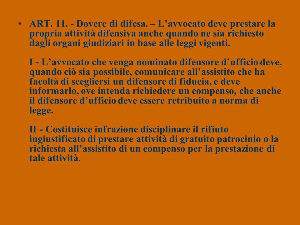 ART. 11. - Dovere di difesa. – Lavvocato deve prestare la propria attività difensiva anche quando ne sia richiesto dagli organi giudiziari in base all