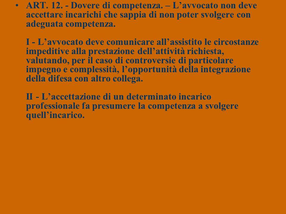 ART. 12. - Dovere di competenza. – Lavvocato non deve accettare incarichi che sappia di non poter svolgere con adeguata competenza. I - Lavvocato deve
