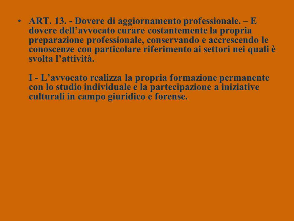 ART. 13. - Dovere di aggiornamento professionale. – E dovere dellavvocato curare costantemente la propria preparazione professionale, conservando e ac