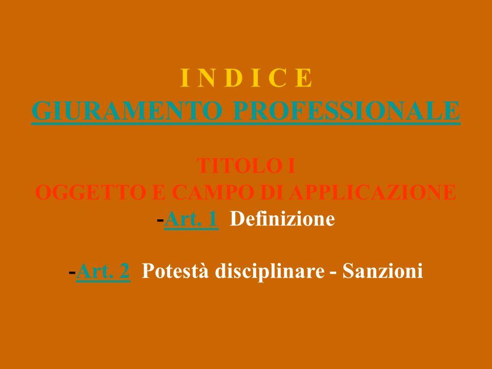 I N D I C E GIURAMENTO PROFESSIONALE TITOLO I OGGETTO E CAMPO DI APPLICAZIONE -Art. 1 DefinizioneArt. 1 -Art. 2 Potestà disciplinare - SanzioniArt. 2