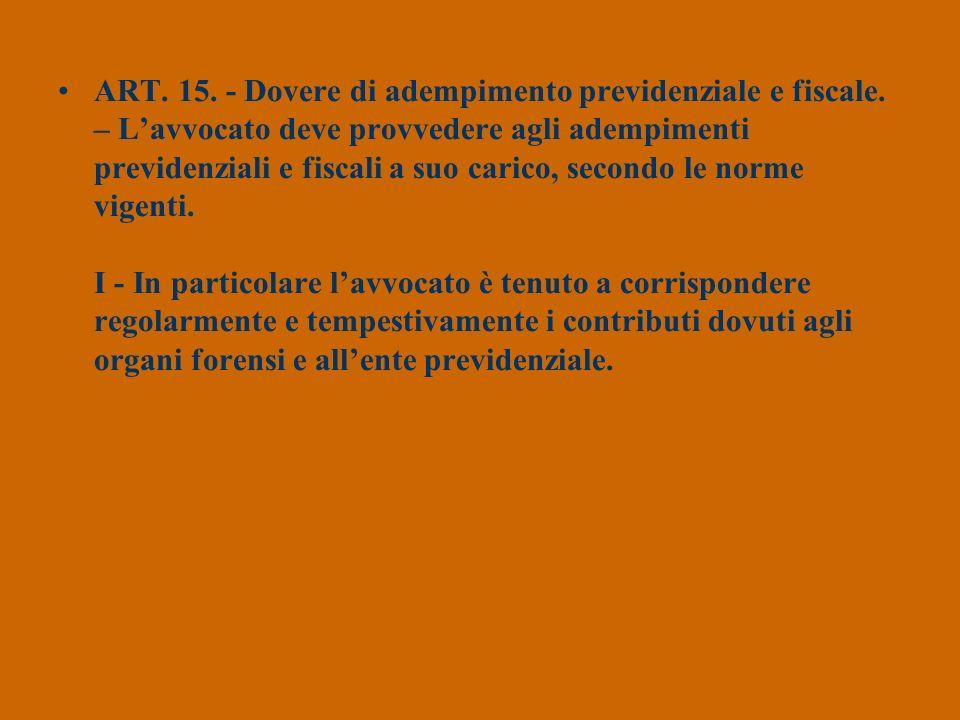 ART. 15. - Dovere di adempimento previdenziale e fiscale. – Lavvocato deve provvedere agli adempimenti previdenziali e fiscali a suo carico, secondo l