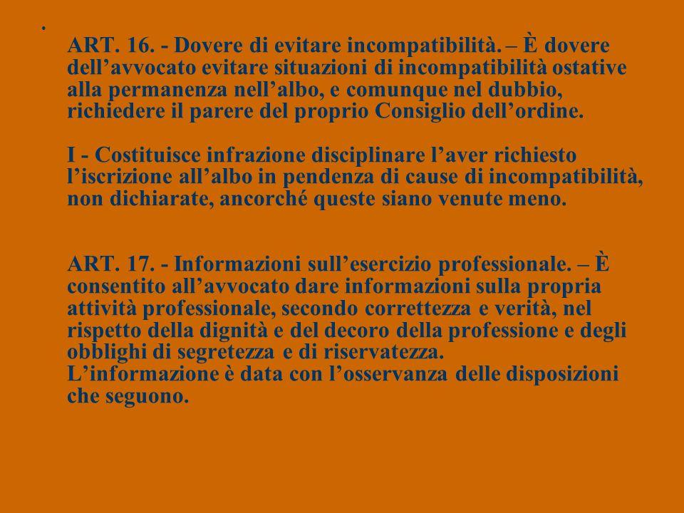 ART. 16. - Dovere di evitare incompatibilità. – È dovere dellavvocato evitare situazioni di incompatibilità ostative alla permanenza nellalbo, e comun
