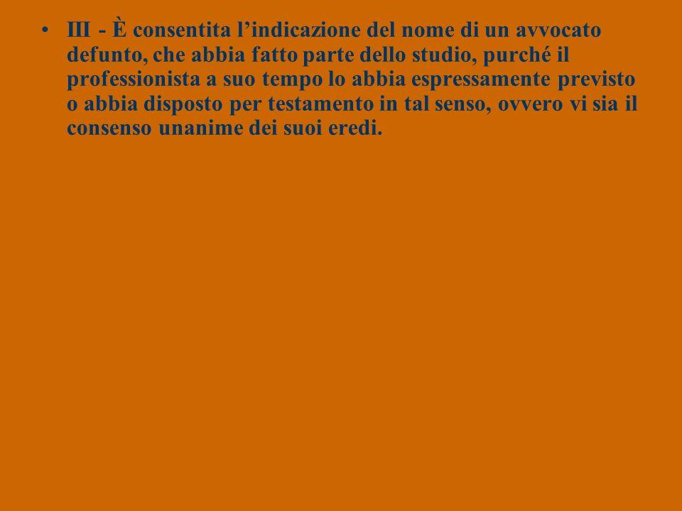 III - È consentita lindicazione del nome di un avvocato defunto, che abbia fatto parte dello studio, purché il professionista a suo tempo lo abbia esp