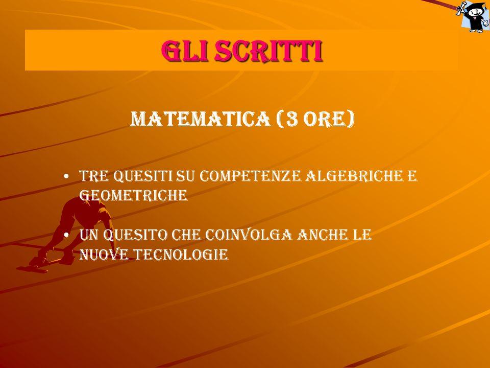 GLI SCRITTI MATEMATICA (3 ore) Tre quesiti su competenze algebriche e geometriche Un quesito che coinvolga anche le Nuove tecnologie