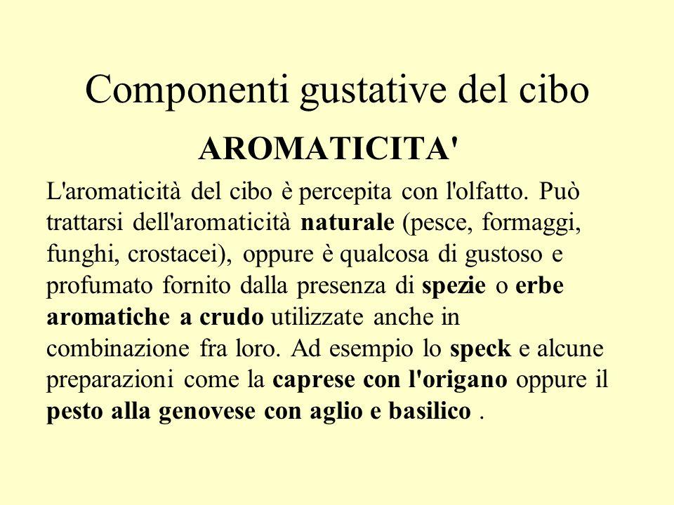 Componenti gustative del cibo AROMATICITA' L'aromaticità del cibo è percepita con l'olfatto. Può trattarsi dell'aromaticità naturale (pesce, formaggi,