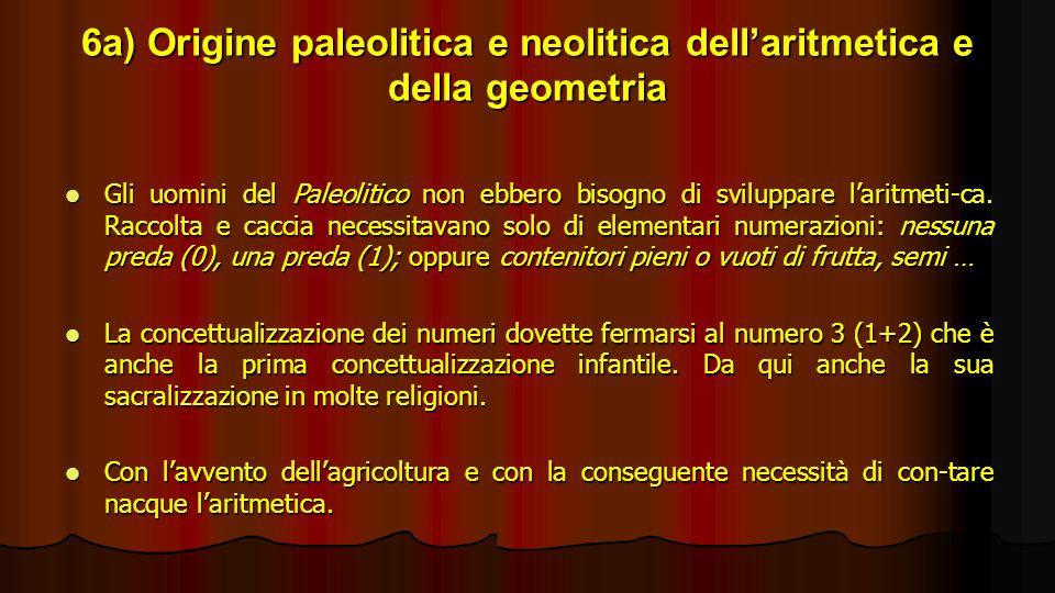 6a) Origine paleolitica e neolitica dellaritmetica e della geometria Gli uomini del Paleolitico non ebbero bisogno di sviluppare laritmeti-ca. Raccolt