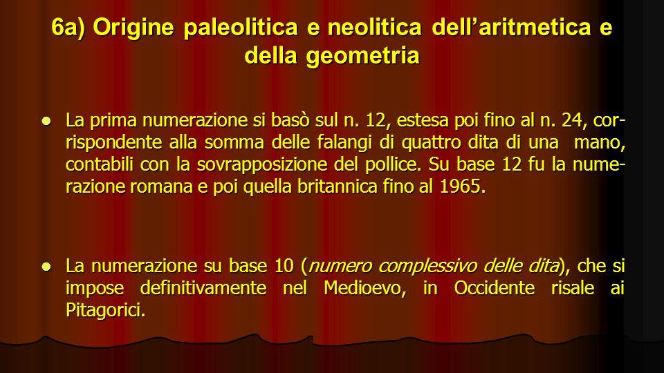 6a) Origine paleolitica e neolitica dellaritmetica e della geometria La prima numerazione si basò sul n. 12, estesa poi fino al n. 24, cor- rispondent