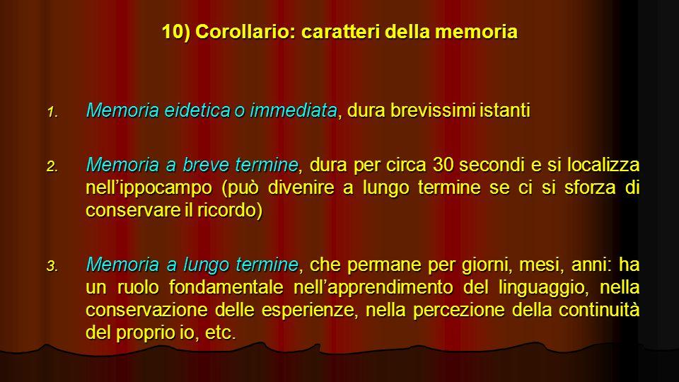10) Corollario: caratteri della memoria 1. Memoria eidetica o immediata, dura brevissimi istanti 2. Memoria a breve termine, dura per circa 30 secondi