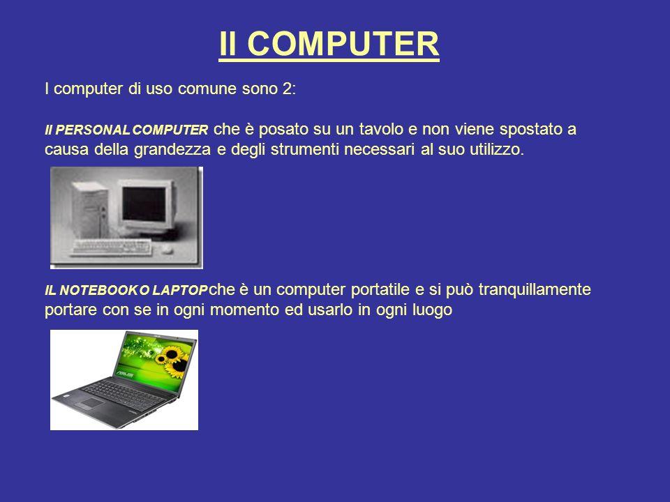 Il COMPUTER I computer di uso comune sono 2: Il PERSONAL COMPUTER che è posato su un tavolo e non viene spostato a causa della grandezza e degli strumenti necessari al suo utilizzo.